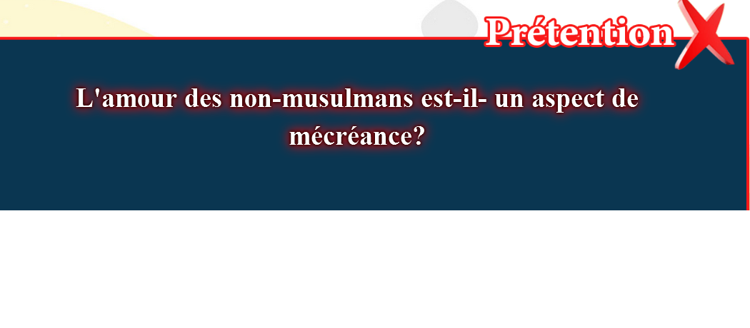 10- Les fausses croyances, corrigées: L'amour des non-musulmans est-il- un aspect de mécréance?:la réponse