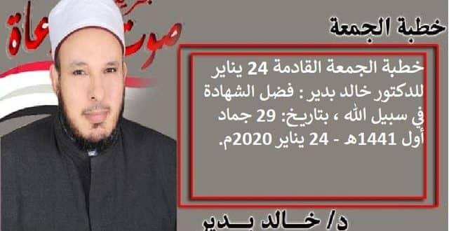 خطبة الجمعة القادمة 24 يناير للدكتور خالد بدير : فضل الشهادة في سبيل الله ، بتاريخ: 29 جماد أول 1441هـ - 24 يناير 2020م