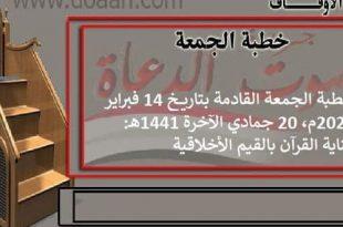 خطبة الجمعة القادمة بتاريخ 14 فبراير 2020م، 20 جمادي الآخرة 1441هـ: عناية القرآن ..