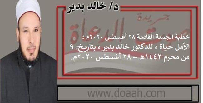 خطبة الجمعة القادمة 28 أغسطس 2020م : الأمل حيــاة ، للدكتور خالد بدير ، بتاريخ: 9 من محرم 1442هـ – 28 أغسطس 2020م.