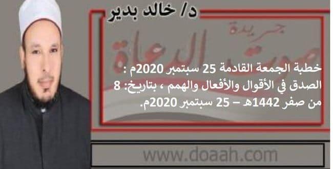 خطبة الجمعة القادمة 25 سبتمبر 2020م : الصدق في الأقوال والأفعال والهمم، بتاريخ: 8 من صفر 1442هـ – 25 سبتمبر 2020م