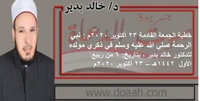 خطبة الجمعة القادمة 23 أكتوبر 2020م : نبي الرحمة صلي الله عليه وسلم في ذكري مولده ، للدكتور خالد بدير ، بتاريخ: 6 من ربيع الأول 1442هـ – 23 أكتوبر 2020م