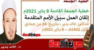 خطبة الجمعة القادمة 8 يناير 2021م : إتقان العمل سبيل الأمم المتقدمة، للدكتور خالد بدير