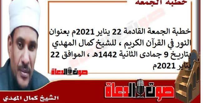 خطبة الجمعة القادمة 22 يناير 2021م بعنوان : النور في القرآن الكريم، للشيخ كمال المهدي، بتاريخ 9 جمادى الثانية 1442هـ ، الموافق 22 يناير 2021م