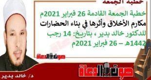 خطبة الجمعة القادمة 26 فبراير 2021م : مكارم الأخلاق وأثرها في بناء الحضارات، للدكتور خالد بدير ، بتاريخ: 14 رجب 1442هـ – 26 فبراير 2021م