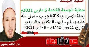 خطبة الجمعة القادمة 5 مارس 2021م : رحلة الإسراء ومكانة الحبيب - صلى الله عليه وسلم - فيها، للدكتور خالد بدير ، بتاريخ: 21 رجب 1442هـ – 5 مارس 2021م