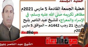 خطبة الجمعة القادمة 5 مارس 2021م : مظاهر تكريمه صلي الله عليه وسلم- في الإسراء والمعراج، للشيخ عبد الناصر بليح