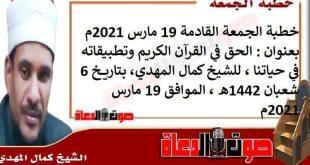 خطبة الجمعة القادمة 19 مارس 2021م بعنوان :الحق في القرآن الكريم وتطبيقاته في حياتنا ، للشيخ كمال المهدي، بتاريخ 6 شعبان 1442هـ ، الموافق 19 مارس 2021م