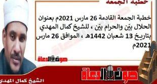 خطبة الجمعة القادمة 26 مارس 2021م بعنوان :الحلال بيّن والحرام بيّن، للشيخ كمال المهدي