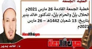 خطبة الجمعة القادمة 26 مارس 2021م : الحلال بيِّنٌ والحرام بيِّنٌ، للدكتور خالد بدير