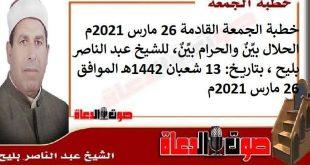 خطبة الجمعة القادمة 26 مارس 2021م : الحلال بيِّنٌ والحرام بيِّنٌ ، للشيخ عبد الناصر بليح ، بتاريخ: 13 شعبان 1442هـ – الموافق 26 مارس 2021م