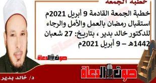 خطبة الجمعة القادمة 9 أبريل 2021م : استقبال رمضان بالعمل والأمل والرجاء، للدكتور خالد بدير