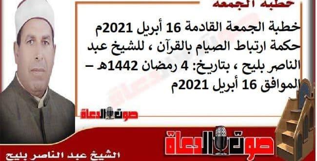 خطبة الجمعة القادمة 16 أبريل 2021م : حكمة ارتباط الصيام بالقرآن، للشيخ عبد الناصر بليح ، بتاريخ: 4 رمضان 1442هـ – الموافق 16 أبريل 2021م