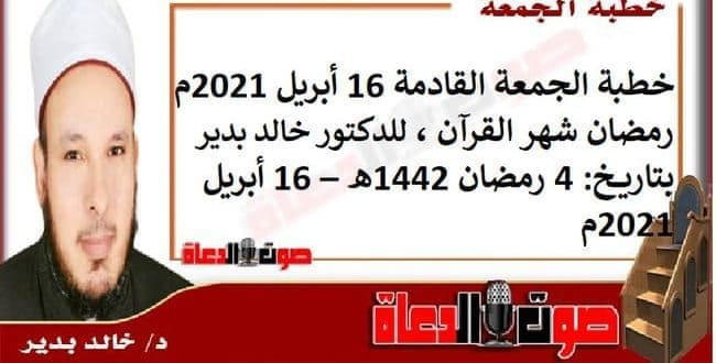 خطبة الجمعة القادمة 16 أبريل 2021م : رمضان شهر القرآن ، للدكتور خالد بدير ، بتاريخ: 4 رمضان 1442هـ – 16 أبريل 2021م