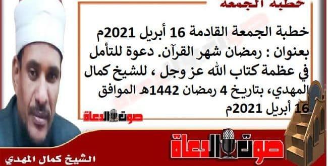 خطبة الجمعة القادمة 16 أبريل 2021م بعنوان : رمضان شهر القرآن. دعوة للتأمل في عظمة كتاب الله عز وجل، للشيخ كمال المهدي، بتاريخ 4 رمضان 1442هـ ، الموافق 16 أبريل 2021م