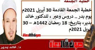 خطبة الجمعة القادمة 30 أبريل 2021م : يوم بدر .. دروس وعبر، للدكتور خالد بدير، بتاريخ: 18 رمضان 1442هـ – 30 أبريل 2021م