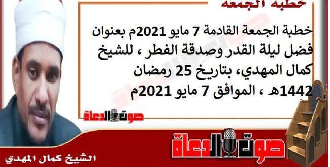 خطبة الجمعة القادمة 7 مايو 2021م بعنوان : فضل ليلة القدر وصدقة الفطر ، للشيخ كمال المهدي، بتاريخ 25 رمضان 1442هـ ، الموافق 7 مايو 2021م