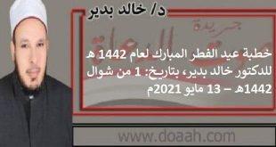 خطبة عيد الفطر المبارك لعام 1442 هـ، للدكتور خالد بدير، بتاريخ: 1 من شوال 1442هـ – 13 مايو 2021م