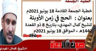خطبة الجمعة القادمة 18 يونيو 2021م بعنوان : الحج في زمن الأوبئة ، للشيخ كمال المهدي، بتاريخ 8 ذو القعدة 1442هـ ، الموافق 18 يونيو 2021م