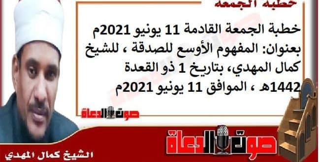 خطبة الجمعة القادمة 11 يونيو 2021م بعنوان : المفهوم الأوسع للصدقة، للشيخ كمال المهدي، بتاريخ 1 ذو القعدة 1442هـ ، الموافق 11 يونيو 2021م