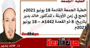 خطبة الجمعة القادمة 18 يونيو 2021م : الحج في زمن الأوبئة ، للدكتور خالد بدير، بتاريخ: 8 ذو القعدة 1442هـ – 18 يونيو 2021م