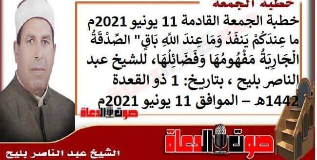 """خطبة الجمعة القادمة 11 يونيو 2021م : ما عِندَكُمْ يَنفَدُ وَمَا عِندَ اللَّهِ بَاقٍ"""" الصِّدْقَةُ الْجَارِيَةُ مَفْهُومُهَا وَفَضَائِلُهَا، للشيخ عبد الناصر بليح ، بتاريخ: 1 ذو القعدة 1442هـ – الموافق 11 يونيو 2021م"""