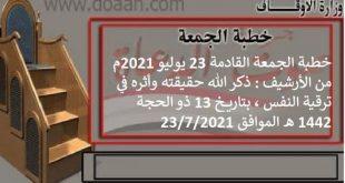 خطبة الجمعة القادمة 23 يوليو 2021 م من الأرشيف : ذكر الله حقيقته وأثره في ترقية النفس ، بتاريخ 13 ذو الحجة 1442 هـ ، الموافق 23/7/2021