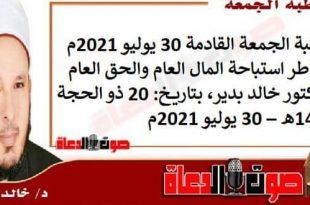 خطبة الجمعة القادمة 30 يوليو 2021م : مخاطر استباحة المال العام والحق العام ، للدكتور خالد بدير، بتاريخ: 20 ذو الحجة 1442هـ – 30 يوليو 2021م