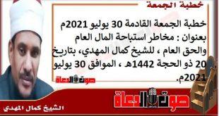 خطبة الجمعة القادمة 30 يوليو 2021م بعنوان : مخاطر استباحة المال العام والحق العام ، للشيخ كمال المهدي، بتاريخ 20 ذو الحجة 1442هـ ، الموافق 30 يوليو 2021م