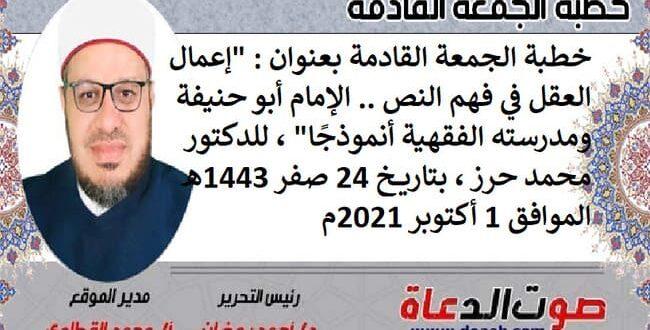 """خطبة الجمعة القادمة بعنوان : """"إعمال العقل في فهم النص .. الإمام أبو حنيفة ومدرسته الفقهية أنموذجًا""""، للدكتور محمد حرز ، بتاريخ 24 صفر 1443هـ ، الموافق 1 أكتوبر 2021م"""