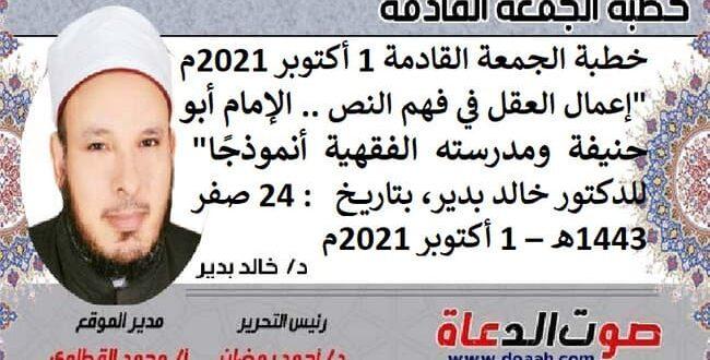 """خطبة الجمعة القادمة 1 أكتوبر 2021م : """"إعمال العقل في فهم النص .. الإمام أبو حنيفة ومدرسته الفقهية أنموذجًا""""، للدكتور خالد بدير، بتاريخ: 24 صفر 1443هـ – 1 أكتوبر 2021م"""
