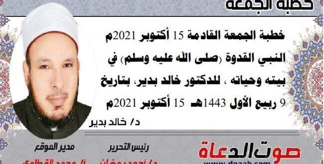 خطبة الجمعة القادمة 15 أكتوبر 2021م : النبي القدوة (صلى الله عليه وسلم) في بيته وحياته، للدكتور خالد بدير، بتاريخ: 9 ربيع الأول 1443هـ – 15 أكتوبر 2021م